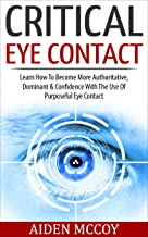 Critical Eye Contact: Learn How To Become More Authoritative, Dominant & Confidence With The Use Of Purposeful Eye Contact (Body Language, Social Skills, ... Esteem, Power Rapport Building, Influence)