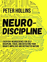 Neuro-Discipline: Everyday Neuroscience for Self-Discipline, Focus, and Defeating Your Brain's Impulsive and Distracted Na...