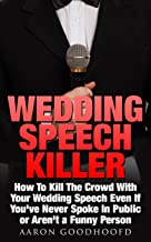 Wedding Speech Killer: How To Kill The Crowd With Your Wedding Speech Even If You've Never Spoke In Public or Aren't a Funny Person