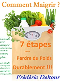 Comment Maigrir ? 7 étapes pour Perdre du Poids Durablement !!!: Conseils pour maigrir sainement et avoir un ventre plat...  Le guide des régimes alimentaires ... et ventre plat. t. 1) (French Edition)