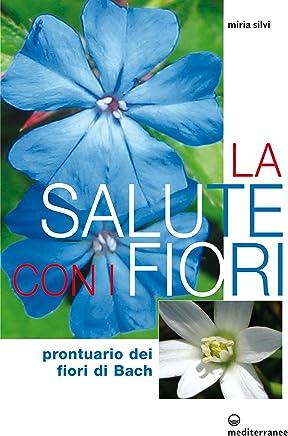 La salute con i fiori: Prontuario dei fiori di Bach (Laltra medicina)