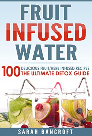Fruit Infused Water: 100 Delicious Fruit/Herb Infused Recipes. The Ultimate Detox Guide (Fruit Infused Water, Fruit Infused Recipes, Essential Oils, Detox Cleanse) (English Edition)