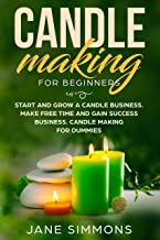 Candle Making For Beginners: Start and Grow A Candle Business. Make Free Time and Gain Success Business. Candle Making For Dummies. How to make candles