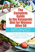 The Complete Guide to the Ketogenic Diet for Women After 50: Useful Tips and 90 Delectable Recipes| 30-Day Keto Meal Plan ...