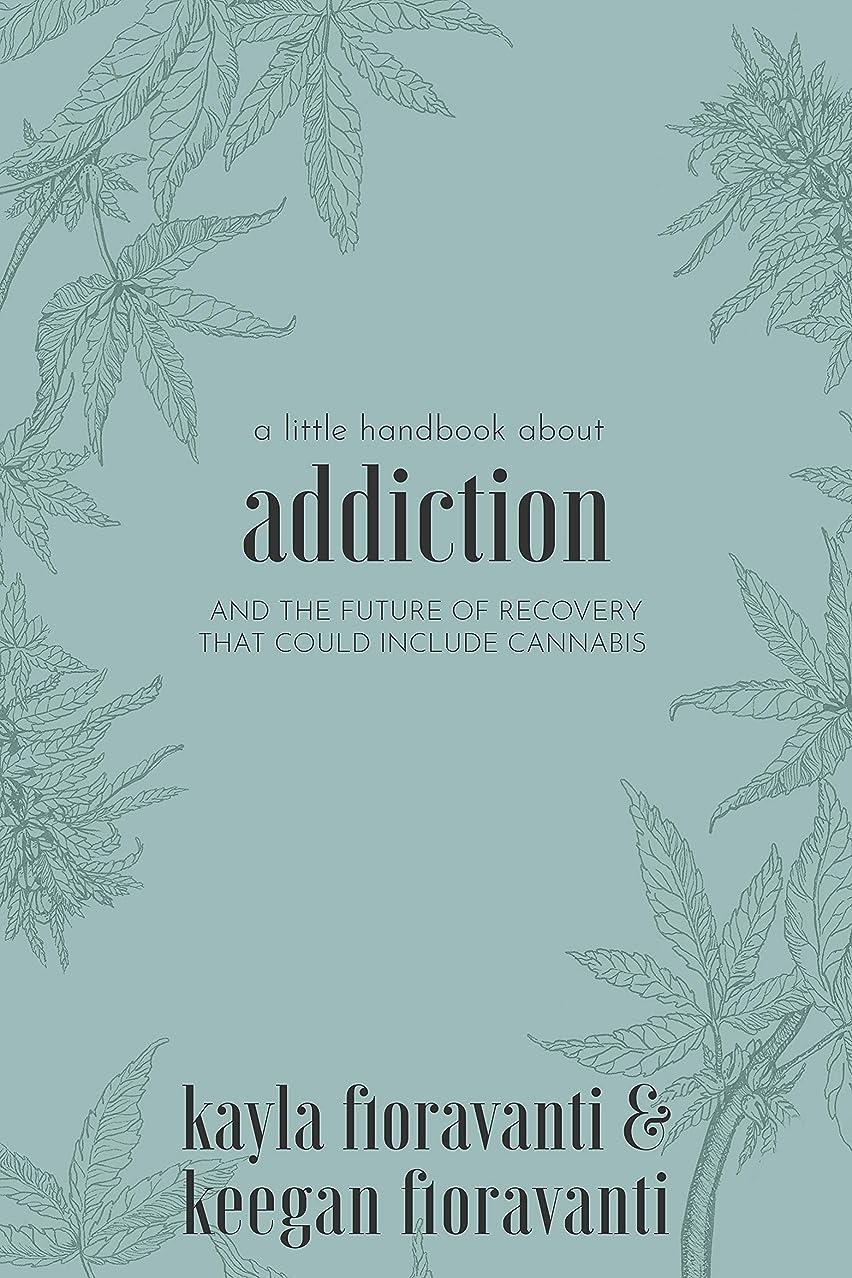 まともな文献士気A Little Handbook about Addiction: and the future of recovery that could include cannabis (English Edition)