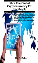 LIBRA THE GLOBAL CRYPTOCURRENCY OF FACEBOOK: All you need to know about Libra, the Cryptocurrency that will change the Global Banking System! Crypto Investments Bitcoin Trading and Cryptocurrency