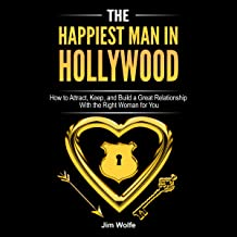 The Happiest Man in Hollywood: How to Attract, Keep, and Build a Great Relationship with the Right Woman for You