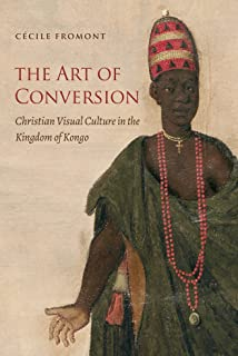 The Art of Conversion: Christian Visual Culture in the Kingdom of Kongo (Published by the Omohundro Institute of Early Ame...