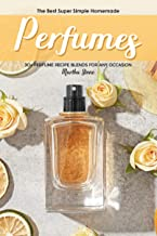 The Best Super Simple Homemade Perfumes: 30+ Perfume Recipe Blends for any Occasion