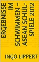 Ergebnisse im Schwimmen – ASEAN Schul-Spiele 2012 (Sportstatistik 170) (German Edition)