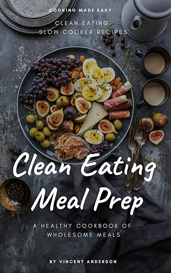 Clean Eating Meal Prep: Clean Eating Slow Cooker Recipes and Vegan Meal Prep (A Healthy Cookbook of Wholesome Meals 1) (English Edition)
