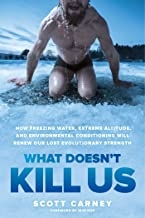 What Doesn't Kill Us: How Freezing Water, Extreme Altitude, and Environmental Conditioning Will Renew Our Lost Evolutionar...
