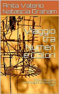 Viaggio tra Numeri e Colori : Piccolo manuale di numerologia e psicologia dei colori (Italian Edition)