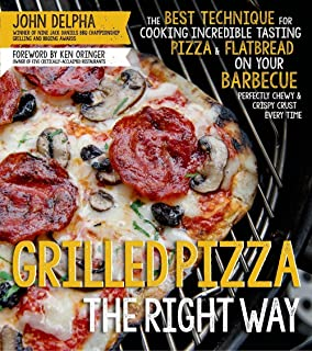 Grilled Pizza the Right Way: The Best Technique for Cooking Incredible Tasting Pizza & Flatbread on Your Barbecue Pefectly...