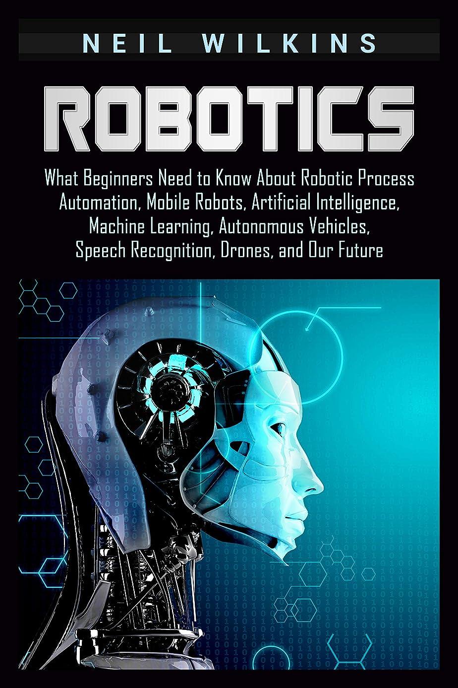 短命バルク辛いRobotics: What Beginners Need to Know about Robotic Process Automation, Mobile Robots, Artificial Intelligence, Machine Learning, Autonomous Vehicles, ... Drones, and Our Future (English Edition)