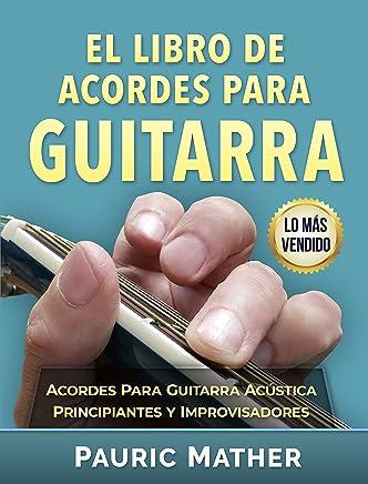El Libro De Acordes Para Guitarra: Acordes Para Guitarra Acústica - Principiantes y Improvisadores (