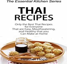 Thai Recipes: Only the Best Thai Recipes for Everyone That are Easy, MouthWatering, and Healthy That you Can Make at Home