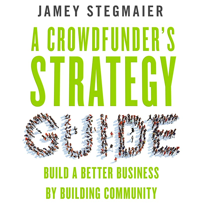 A Crowdfunder's Strategy Guide: Build a Better Business by Building Community