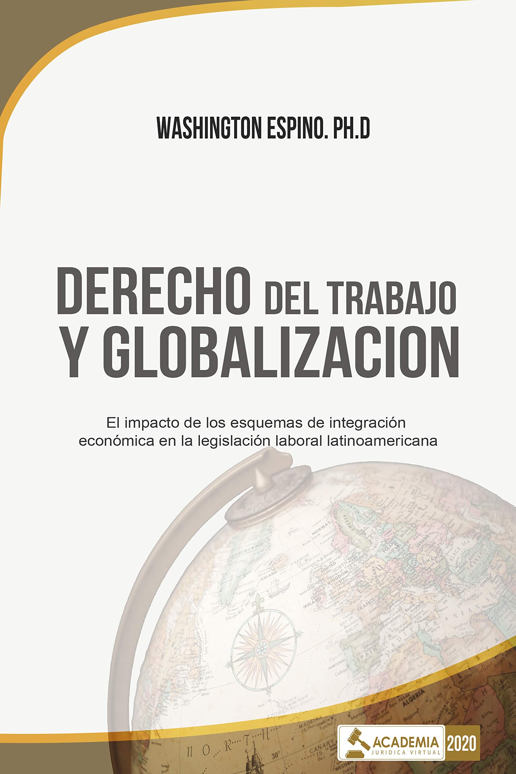 DERECHO DEL TRABAJO Y GLOBALIZACION: El impacto de los esquemas de integración económica en la legislación laboral latinoamericana (Spanish Edition)