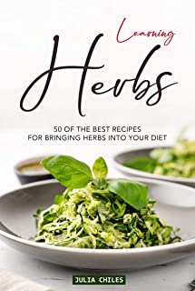 Learning Herbs: 50 of The Best Recipes for Bringing Herbs into Your Diet