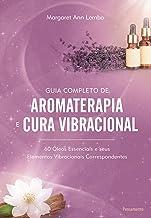 Guia Completo de Aromaterapia e Cura Vibracional: 60 Óleos Essenciais e seus Elementos Vibracionais Correspondentes