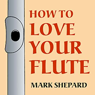 How to Love Your Flute: A Guide to Flutes and Flute Playing, or How to Play the Flute, Choose One, and Care for It, Plus Flute History, Flute Science, Folk Flutes, and More