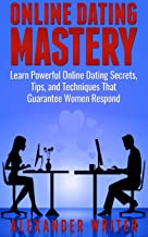 Online Dating Mastery: Learn Powerful Online Dating Secrets, Tips, and Techniques that Guarantee Women Respond