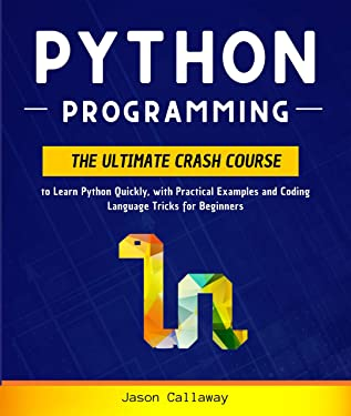 Python Programming: The Ultimate Crash Course to Learn Python Quickly, with Practical Examples and Coding Language Tricks for Beginners. Computer Programming for Data Science and Machine Learning