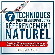 SEO - 7 Techniques pour Développer votre Référencement Naturel: Recettes SEO express pour faire grimper votre site dans le...
