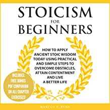 Stoicism for Beginners: How to Apply Ancient Stoic Wisdom Today Using Practical and Simple Steps to Overcome Obstacles, Attain Contentment, and Live a Better Life