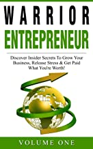 Secrets of Success from Warrior Entrepreneurs: Discover Insider Secrets To Grow Your Business, Release Stress & Get Paid What You're Worth!