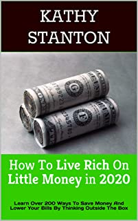 How To Live Rich On Little Money in 2020: Learn Over 200 Ways To Save Money And Lower Your Bills By Thinking Outside The Box (How To Save Money, Live a Debt Free Life, Lower Your Bills Book 1)