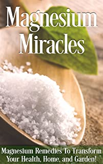 Magnesium Miracle: Magnesium Remedies To Transform Your Health, Home, And Garden