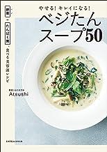 表紙: やせる!キレイになる!ベジたんスープ50 ~野菜+たんぱく質、食べる美容液レシピ~   Atsushi
