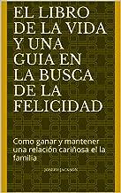 El libro de la vida y una guia en la busca de la felicidad: Como ganar y mantener una relación cariñosa el la familia (Spanish Edition)