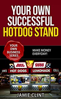 Your Own Successful Hotdog Stand - Make Money Everyday (Your Own Business Series Book 5)