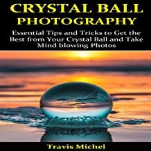 Crystal Ball Photography: Essential Tips and Tricks to Get the Best from Your Crystal Ball and Take Mind-Blowing Pictures