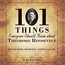 101 Things Everyone Should Know about Theodore Roosevelt: Rough Rider. President. American Icon.