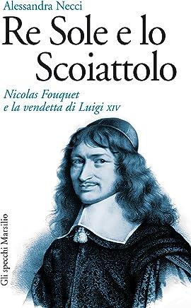 Re Sole e lo Scoiattolo: Nicolas Fouquet e la vendetta di Luigi XIV (Gli specchi)