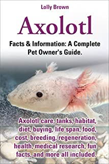 Axolotl.  Facts & Information: A Complete Pet Owner's Guide. Axolotl care, tanks, habitat, diet, buying, life span, food, cost, breeding, regeneration, health, medical research, fun facts, and more