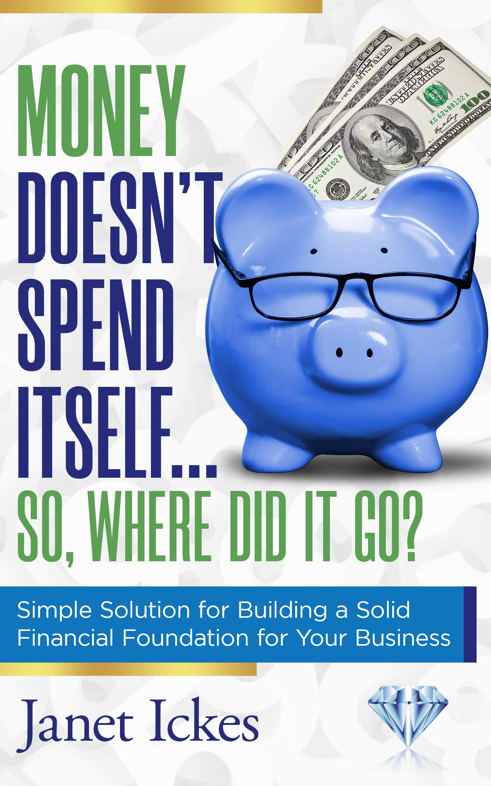 Money Doesn't Spend Itself… so, Where Did It Go?: Simple Solution for Building a Solid Financial Foundation for Your Business
