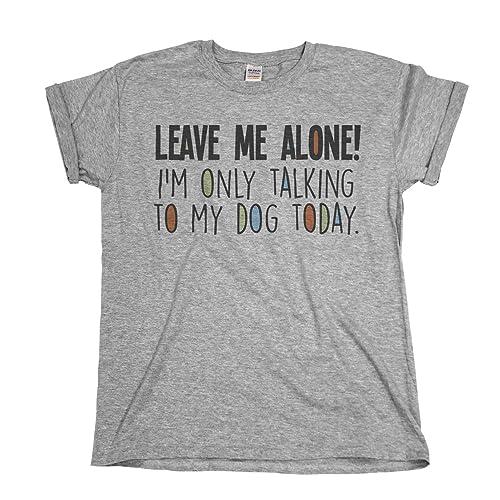 f9a78e427c Leave Me Alone I`m Only Talking To My Dog Today Mens & Ladies Unisex