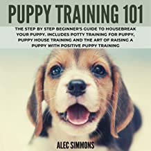 Puppy Training 101: The Step by Step Beginner's Guide to Housebreak Your Puppy. Includes Potty Training for Puppy, Puppy House Training and the Art of Raising a Puppy with Positive Puppy Training