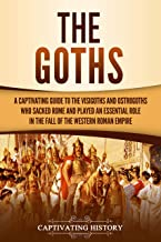The Goths: A Captivating Guide to the Visigoths and Ostrogoths Who Sacked Rome and Played an Essential Role in the Fall of the Western Roman Empire (English Edition)