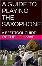 A GUIDE TO PLAYING THE SAXOPHONE: A BEST TOOL GUIDE