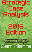 Strategic Case Analysis 2016 Edition: Business Concepts, Strategy Frameworks, and Solved Business Cases as Socratic Dialogues