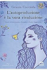 L'autoproduzione è la vera rivoluzione: Storie di decrescita, d'utopia e d'altre leggerezze Formato Kindle