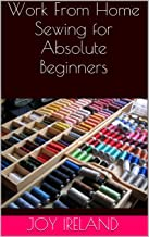 Work From Home Sewing for Absolute Beginners: Work from home sewing for absolute beginners. (English Edition)
