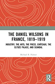 The Daniel Wilsons in France, 1819–1919: Industry, the Arts, the Press, Châteaux, the Elysée Palace, and Scandal