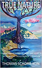 True Nature: CONNECTING WITH NATURE SPIRIT AND HEART TO MOVE BEYOND THE ILLUSION OF SEPARATION